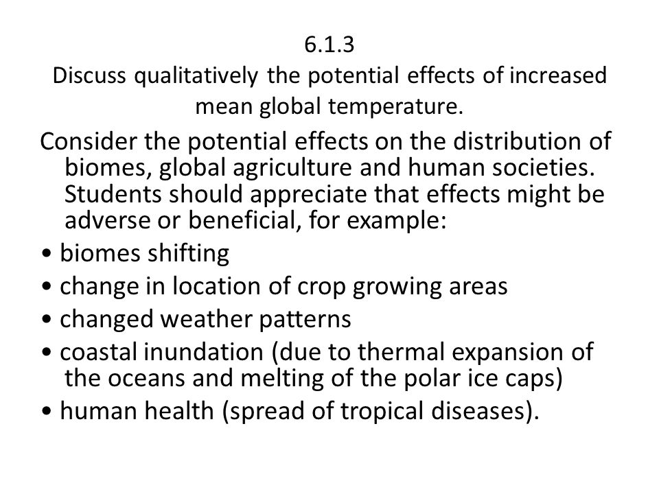 6.1.3 Discuss qualitatively the potential effects of increased mean global temperature. Consider the potential effects on the distribution of biomes,