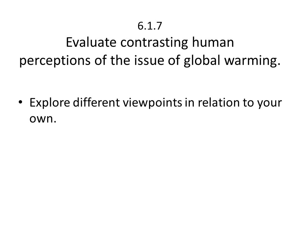 6.1.7 Evaluate contrasting human perceptions of the issue of global warming. Explore different viewpoints in relation to your own.
