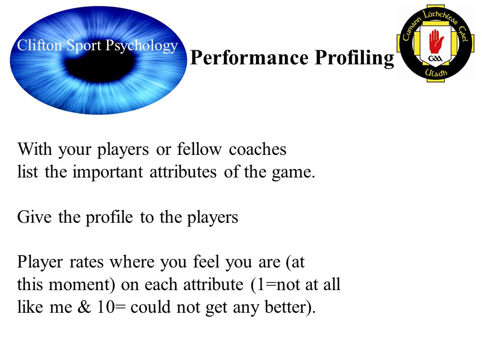 Clifton Sport Psychology Performance Profiling With your players or fellow coaches list the important attributes of the game. Give the profile to the