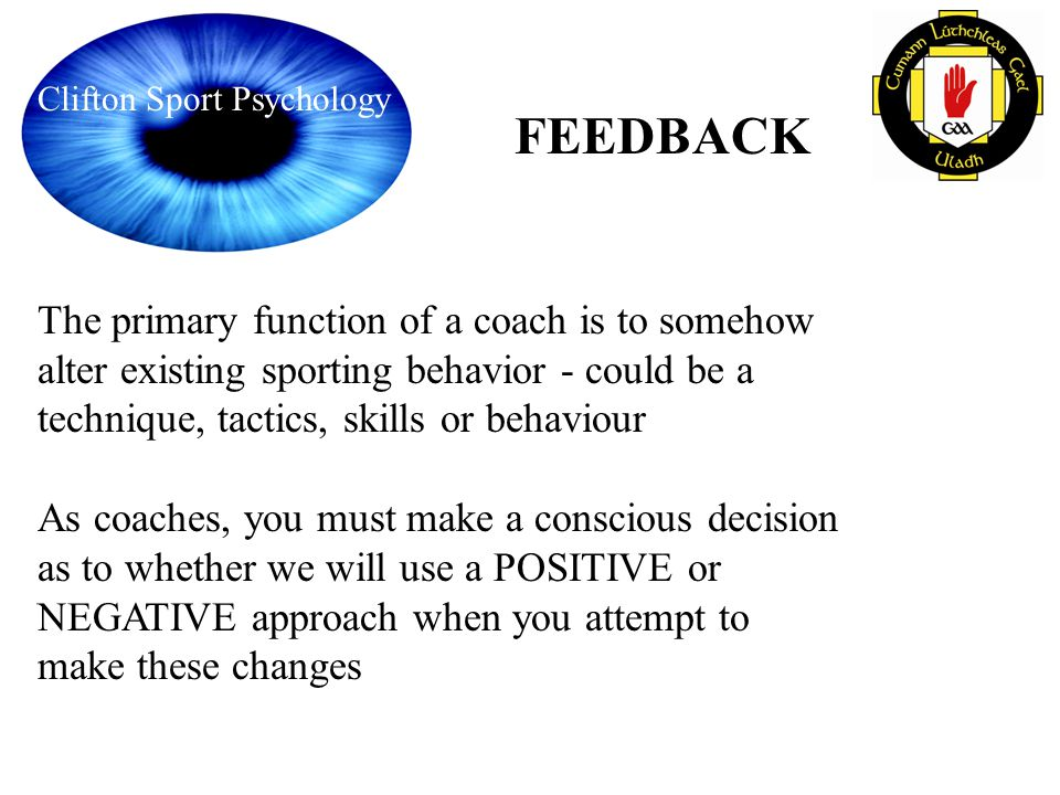 Clifton Sport Psychology FEEDBACK The primary function of a coach is to somehow alter existing sporting behavior - could be a technique, tactics, skil