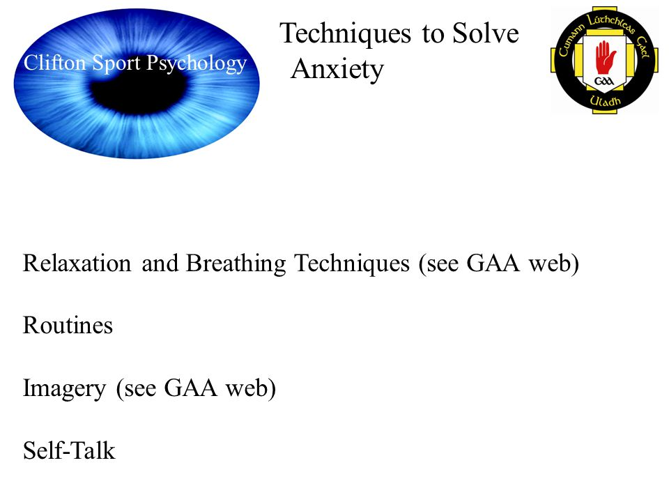 Clifton Sport Psychology Techniques to Solve Anxiety Relaxation and Breathing Techniques (see GAA web) Routines Imagery (see GAA web) Self-Talk