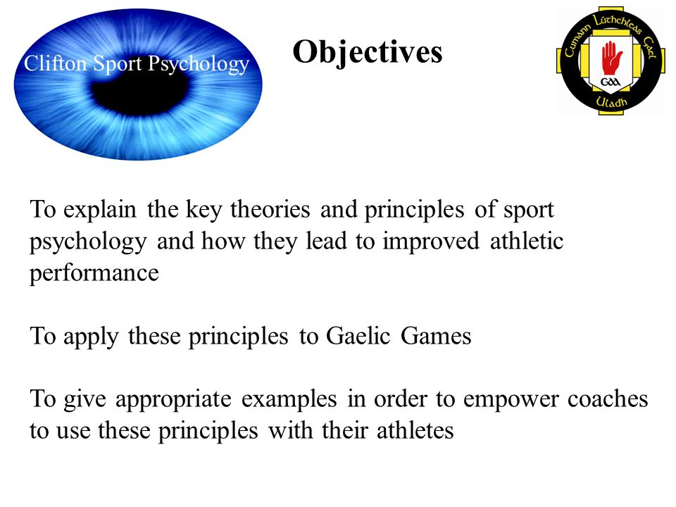 Clifton Sport Psychology Objectives To explain the key theories and principles of sport psychology and how they lead to improved athletic performance