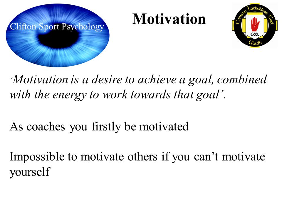 Clifton Sport Psychology Motivation Motivation is a desire to achieve a goal, combined with the energy to work towards that goal. As coaches you first
