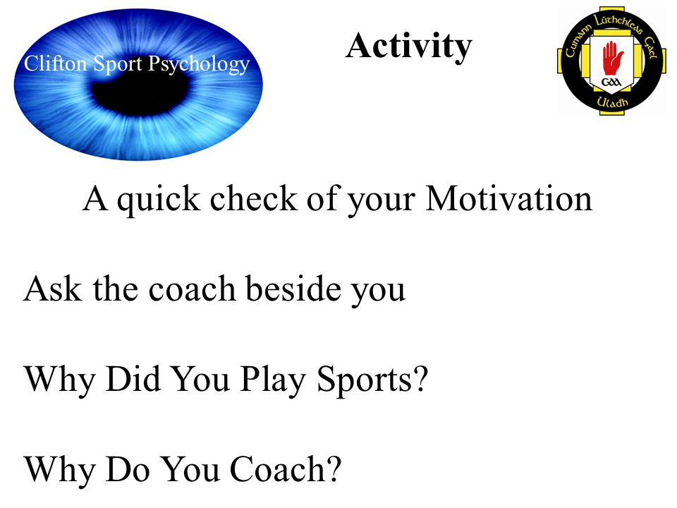 Clifton Sport Psychology Activity A quick check of your Motivation Ask the coach beside you Why Did You Play Sports? Why Do You Coach?