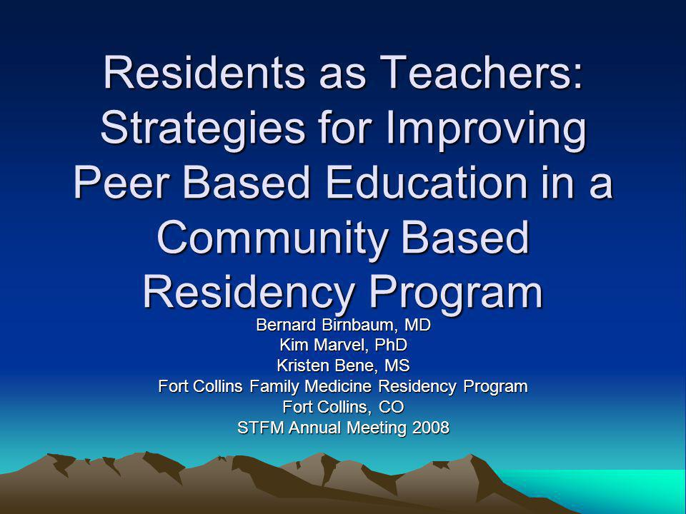 Residents as Teachers: Strategies for Improving Peer Based Education in a Community Based Residency Program Bernard Birnbaum, MD Kim Marvel, PhD Kristen Bene, MS Fort Collins Family Medicine Residency Program Fort Collins, CO STFM Annual Meeting 2008