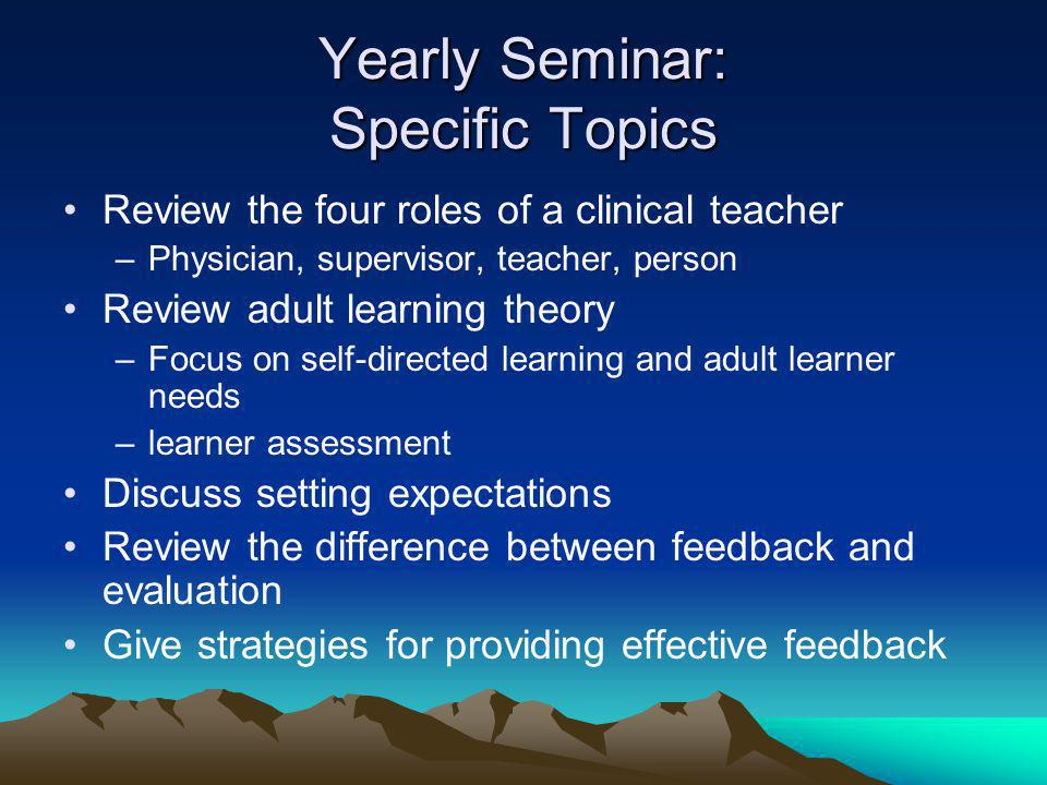 Yearly Seminar: Specific Topics Review the four roles of a clinical teacher –Physician, supervisor, teacher, person Review adult learning theory –Focus on self-directed learning and adult learner needs –learner assessment Discuss setting expectations Review the difference between feedback and evaluation Give strategies for providing effective feedback