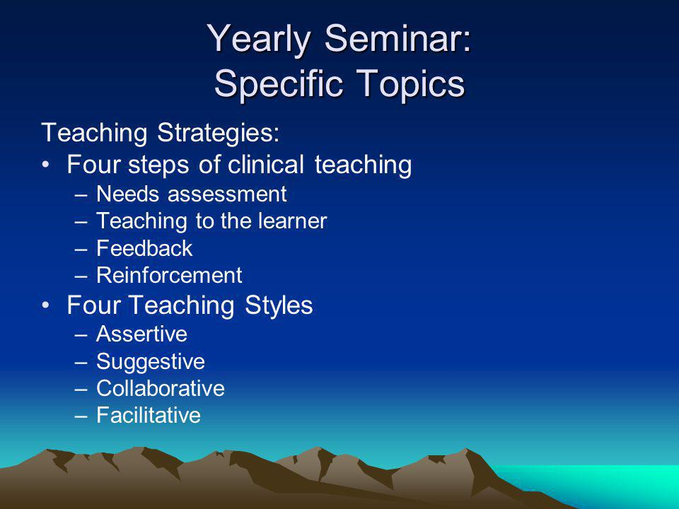 Yearly Seminar: Specific Topics Teaching Strategies: Four steps of clinical teaching –Needs assessment –Teaching to the learner –Feedback –Reinforcement Four Teaching Styles –Assertive –Suggestive –Collaborative –Facilitative