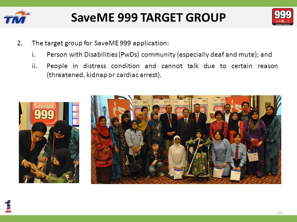 SaveME 999 TARGET GROUP 2.The target group for SaveME 999 application: i.Person with Disabilities (PwDs) community (especially deaf and mute); and ii.People in distress condition and cannot talk due to certain reason (threatened, kidnap or cardiac arrest).