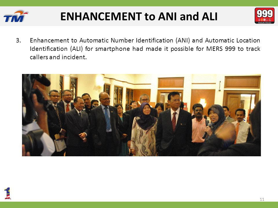 ENHANCEMENT to ANI and ALI 3.Enhancement to Automatic Number Identification (ANI) and Automatic Location Identification (ALI) for smartphone had made it possible for MERS 999 to track callers and incident.