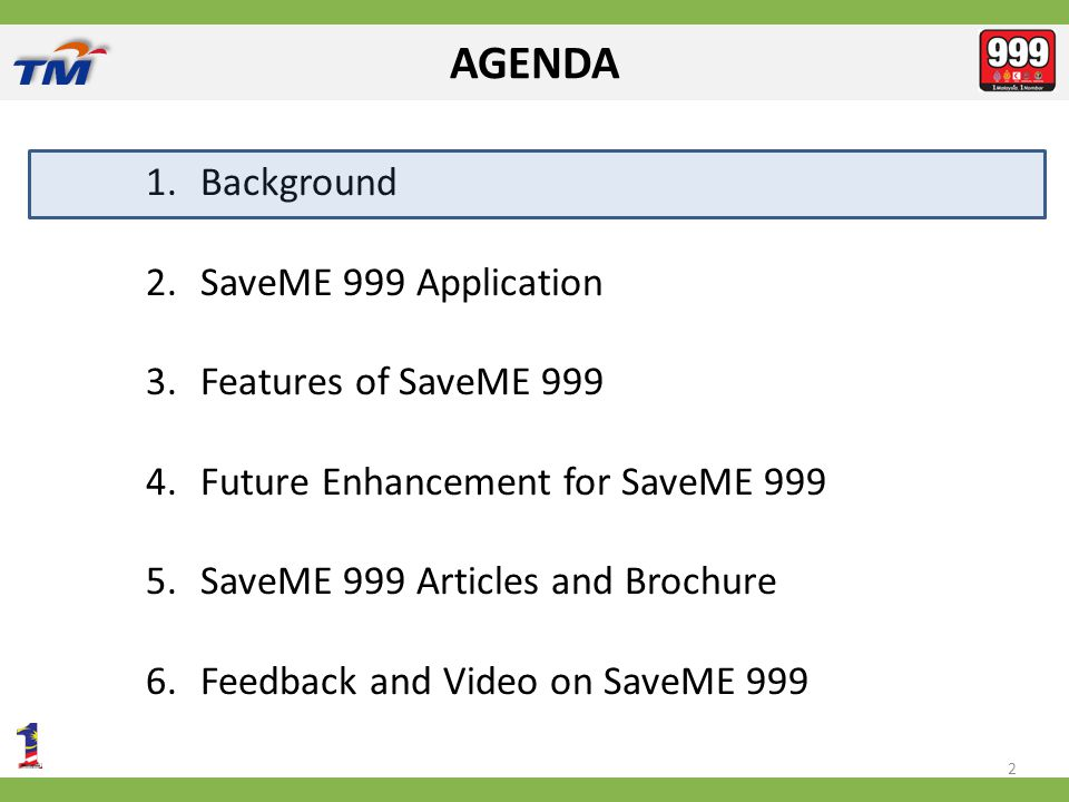 AGENDA 1.Background 2.SaveME 999 Application 3.Features of SaveME 999 4.Future Enhancement for SaveME 999 5.SaveME 999 Articles and Brochure 6.Feedback and Video on SaveME 999 2