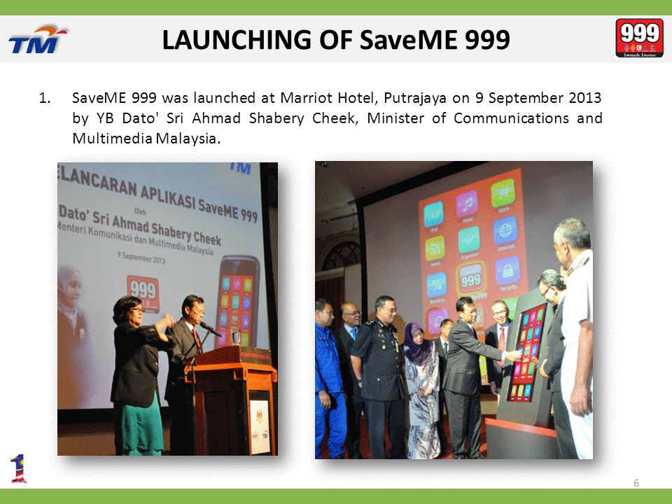 LAUNCHING OF SaveME 999 1.SaveME 999 was launched at Marriot Hotel, Putrajaya on 9 September 2013 by YB Dato Sri Ahmad Shabery Cheek, Minister of Communications and Multimedia Malaysia.