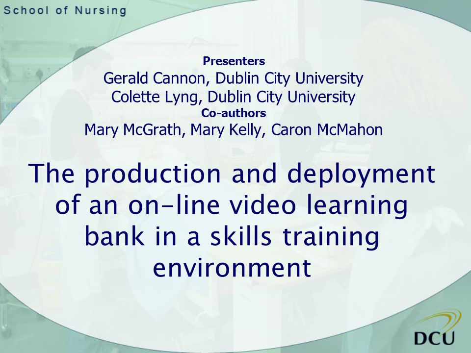 The production and deployment of an on-line video learning bank in a skills training environment Presenters Gerald Cannon, Dublin City University Colette Lyng, Dublin City University Co-authors Mary McGrath, Mary Kelly, Caron McMahon