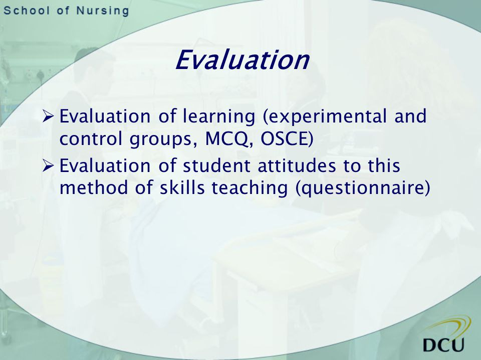 Evaluation Evaluation of learning (experimental and control groups, MCQ, OSCE) Evaluation of student attitudes to this method of skills teaching (questionnaire)