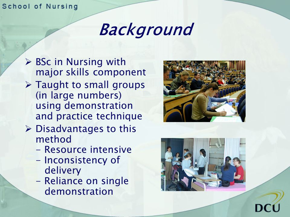 Background BSc in Nursing with major skills component Taught to small groups (in large numbers) using demonstration and practice technique Disadvantag