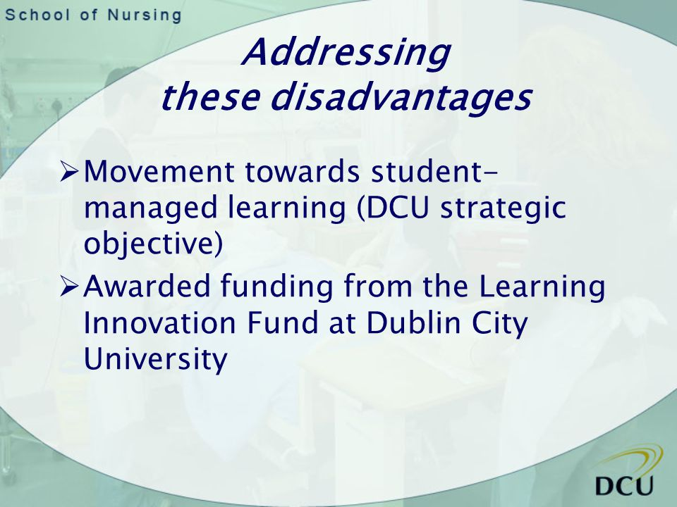 Addressing these disadvantages Movement towards student- managed learning (DCU strategic objective) Awarded funding from the Learning Innovation Fund at Dublin City University