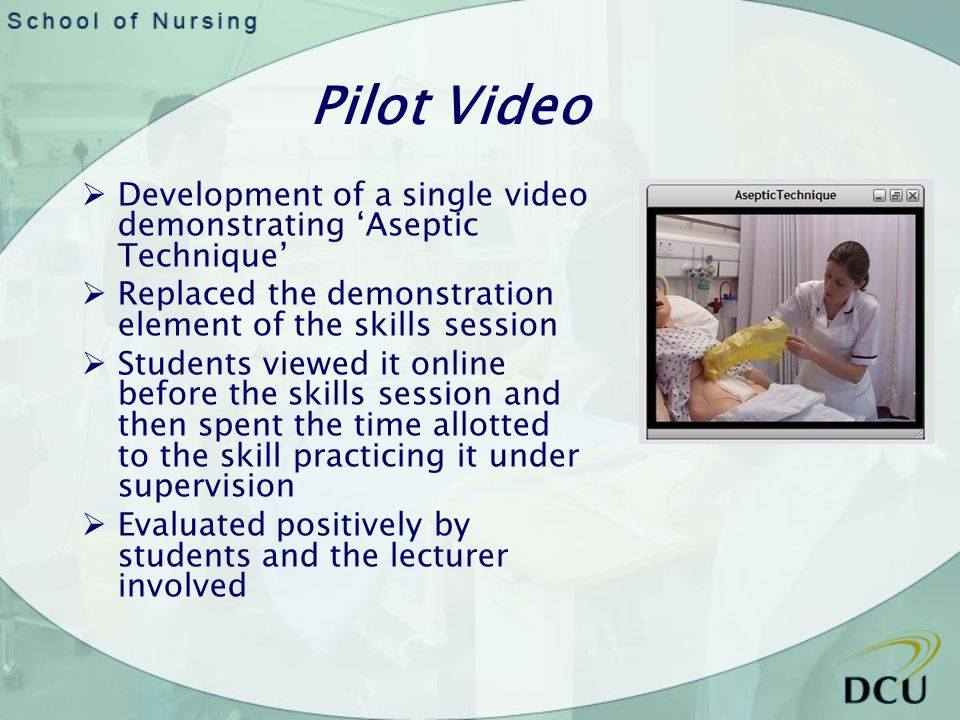 Pilot Video Development of a single video demonstrating Aseptic Technique Replaced the demonstration element of the skills session Students viewed it online before the skills session and then spent the time allotted to the skill practicing it under supervision Evaluated positively by students and the lecturer involved