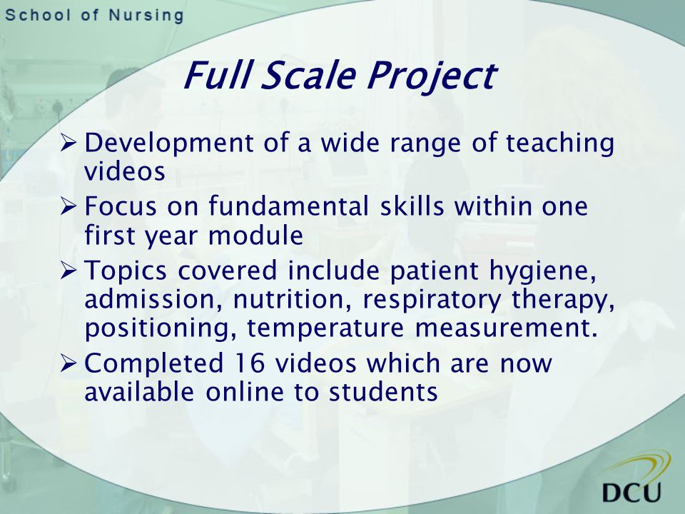 Full Scale Project Development of a wide range of teaching videos Focus on fundamental skills within one first year module Topics covered include patient hygiene, admission, nutrition, respiratory therapy, positioning, temperature measurement.