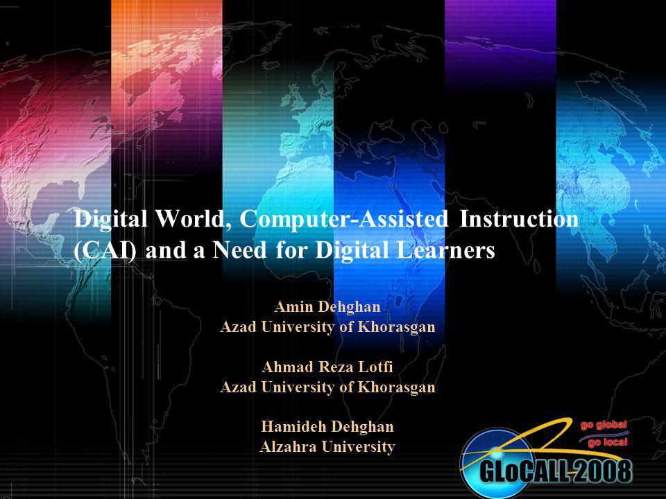 Digital World, Computer-Assisted Instruction (CAI) and a Need for Digital Learners Amin Dehghan Azad University of Khorasgan Ahmad Reza Lotfi Azad Uni
