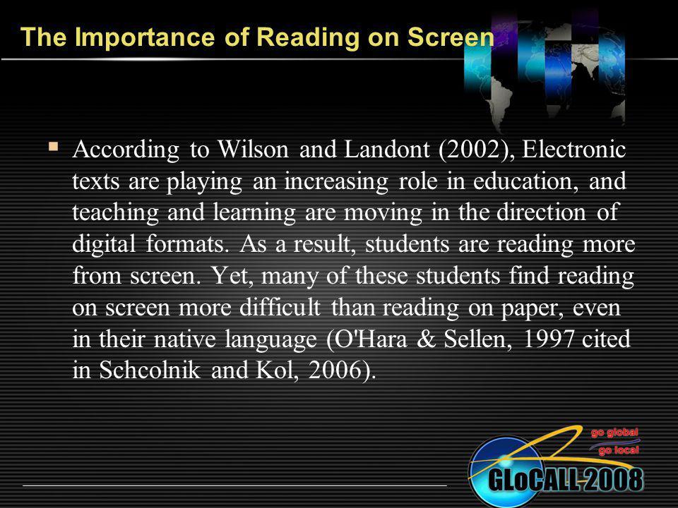 The Importance of Reading on Screen According to Wilson and Landont (2002), Electronic texts are playing an increasing role in education, and teaching and learning are moving in the direction of digital formats.
