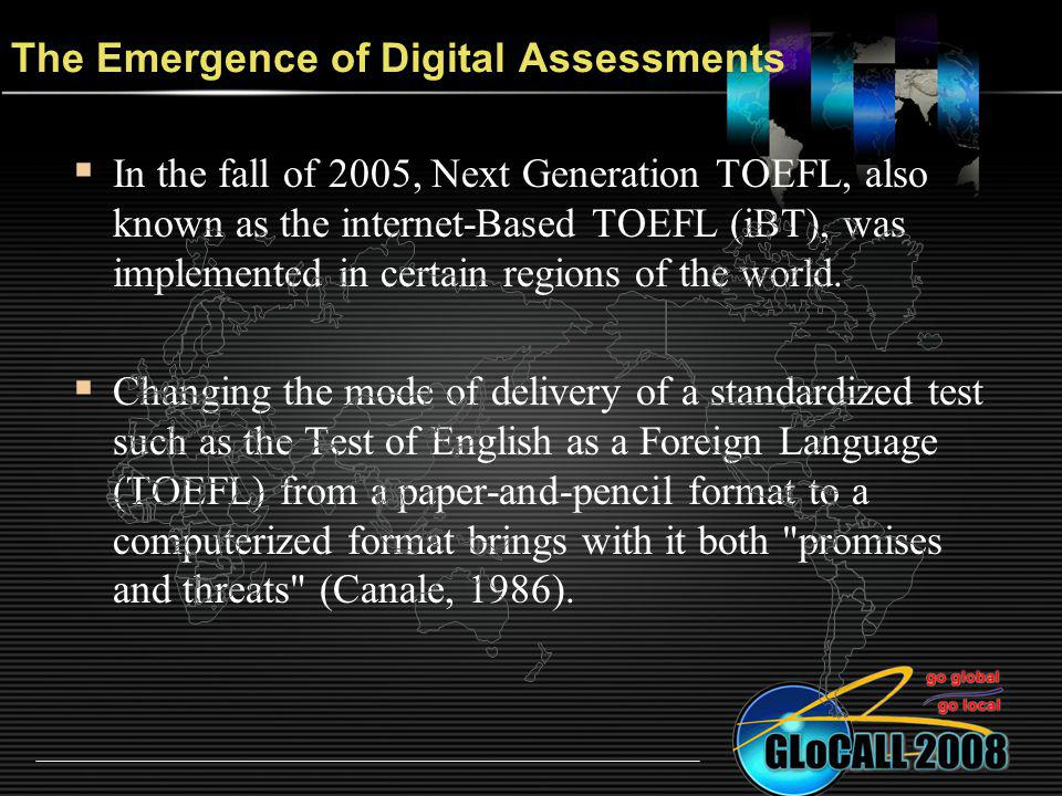 The Emergence of Digital Assessments In the fall of 2005, Next Generation TOEFL, also known as the internet-Based TOEFL (iBT), was implemented in certain regions of the world.
