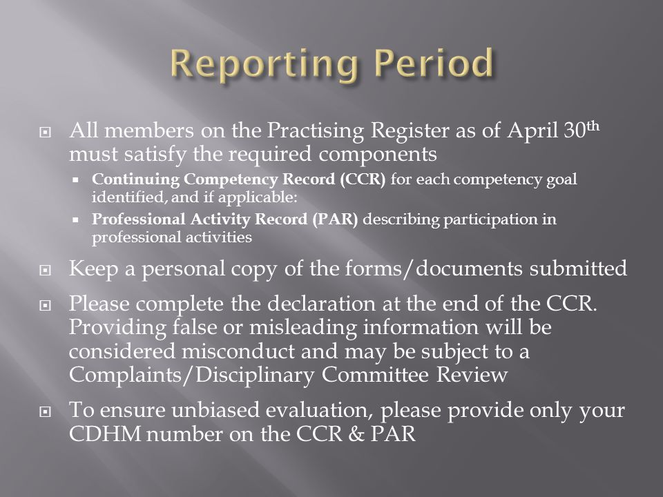 All members on the Practising Register as of April 30 th must satisfy the required components Continuing Competency Record (CCR) for each competency goal identified, and if applicable: Professional Activity Record (PAR) describing participation in professional activities Keep a personal copy of the forms/documents submitted Please complete the declaration at the end of the CCR.