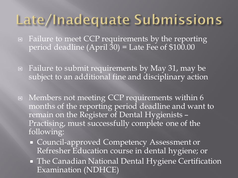 Failure to meet CCP requirements by the reporting period deadline (April 30) = Late Fee of $100.00 Failure to submit requirements by May 31, may be subject to an additional fine and disciplinary action Members not meeting CCP requirements within 6 months of the reporting period deadline and want to remain on the Register of Dental Hygienists – Practising, must successfully complete one of the following: Council-approved Competency Assessment or Refresher Education course in dental hygiene; or The Canadian National Dental Hygiene Certification Examination (NDHCE)