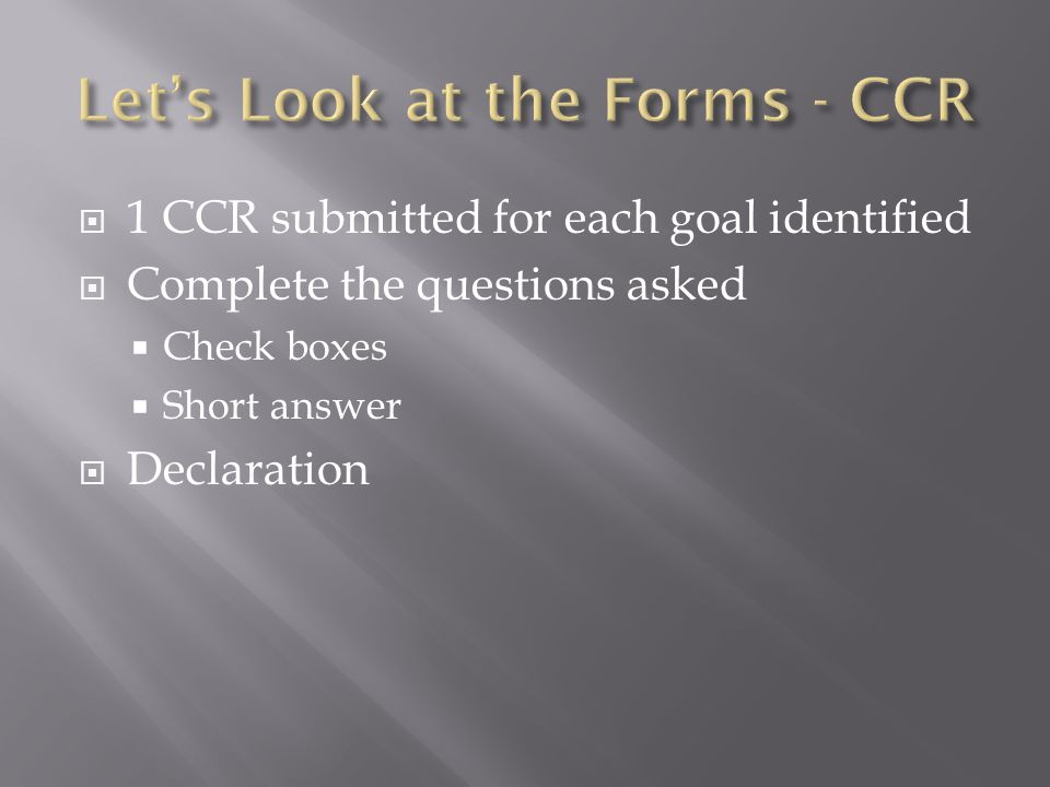 1 CCR submitted for each goal identified Complete the questions asked Check boxes Short answer Declaration