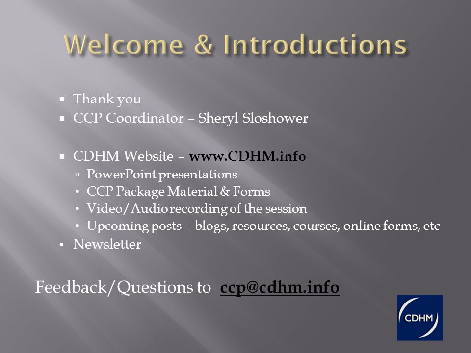 Thank you CCP Coordinator – Sheryl Sloshower CDHM Website – www.CDHM.info PowerPoint presentations CCP Package Material & Forms Video/Audio recording of the session Upcoming posts – blogs, resources, courses, online forms, etc Newsletter Feedback/Questions to ccp@cdhm.info