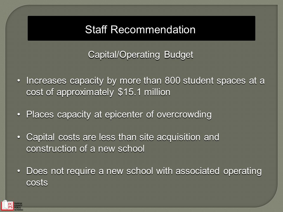 Staff Recommendation Capital/Operating Budget Increases capacity by more than 800 student spaces at a cost of approximately $15.1 millionIncreases cap