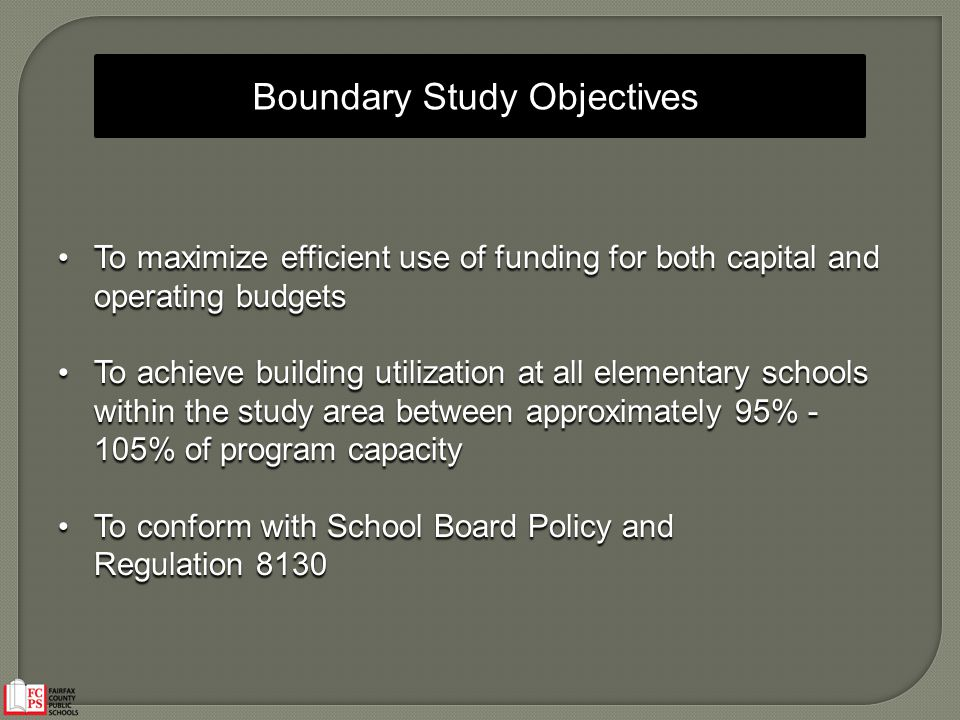 To maximize efficient use of funding for both capital and operating budgets To maximize efficient use of funding for both capital and operating budgets To achieve building utilization at all elementary schools within the study area between approximately 95% - 105% of program capacity To achieve building utilization at all elementary schools within the study area between approximately 95% - 105% of program capacity To conform with School Board Policy and To conform with School Board Policy and Regulation 8130 Boundary Study Objectives