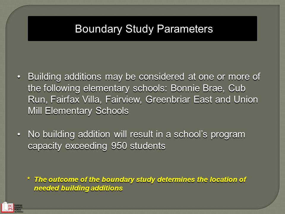 Building additions may be considered at one or more of the following elementary schools: Bonnie Brae, Cub Run, Fairfax Villa, Fairview, Greenbriar East and Union Mill Elementary Schools Building additions may be considered at one or more of the following elementary schools: Bonnie Brae, Cub Run, Fairfax Villa, Fairview, Greenbriar East and Union Mill Elementary Schools No building addition will result in a schools program capacity exceeding 950 students No building addition will result in a schools program capacity exceeding 950 students Boundary Study Parameters * The outcome of the boundary study determines the location of needed building additions