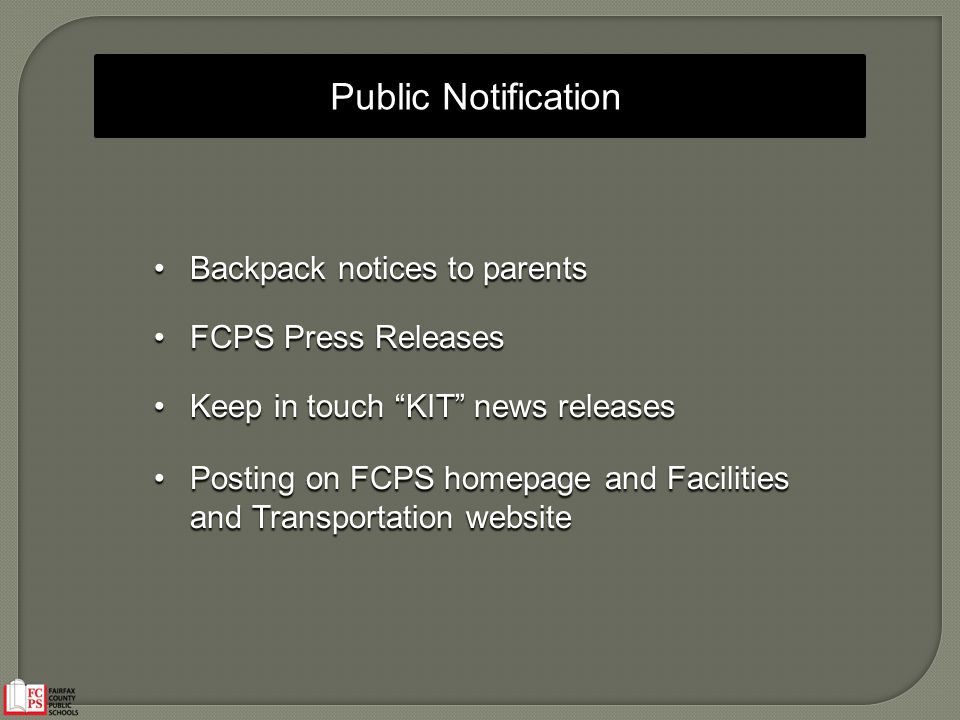 Public Notification Backpack notices to parentsBackpack notices to parents FCPS Press ReleasesFCPS Press Releases Keep in touch KIT news releasesKeep in touch KIT news releases Posting on FCPS homepage and Facilities and Transportation websitePosting on FCPS homepage and Facilities and Transportation website