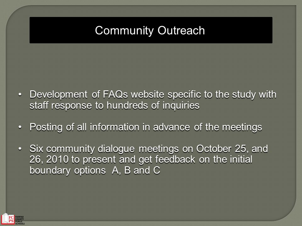 Community Outreach Development of FAQs website specific to the study with staff response to hundreds of inquiries Development of FAQs website specific to the study with staff response to hundreds of inquiries Posting of all information in advance of the meetings Posting of all information in advance of the meetings Six community dialogue meetings on October 25, and 26, 2010 to present and get feedback on the initial boundary options A, B and C Six community dialogue meetings on October 25, and 26, 2010 to present and get feedback on the initial boundary options A, B and C