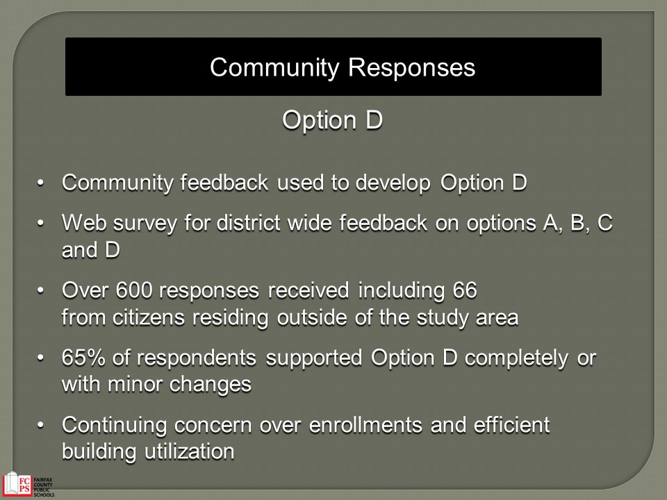Community Responses Option D Community feedback used to develop Option DCommunity feedback used to develop Option D Web survey for district wide feedback on options A, B, C and DWeb survey for district wide feedback on options A, B, C and D Over 600 responses received including 66Over 600 responses received including 66 from citizens residing outside of the study area 65% of respondents supported Option D completely or with minor changes65% of respondents supported Option D completely or with minor changes Continuing concern over enrollments and efficient building utilizationContinuing concern over enrollments and efficient building utilization
