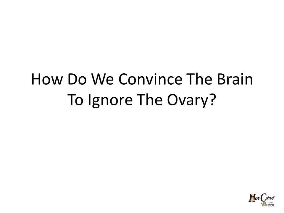 How Do We Convince The Brain To Ignore The Ovary?