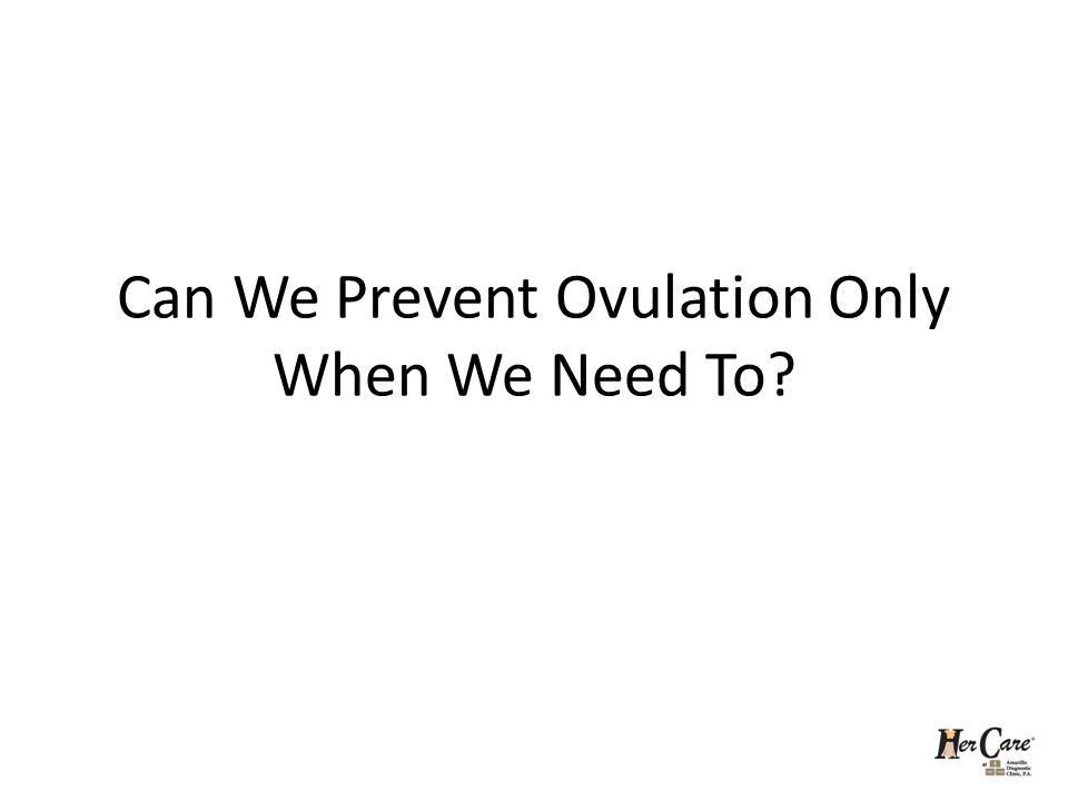 Can We Prevent Ovulation Only When We Need To?