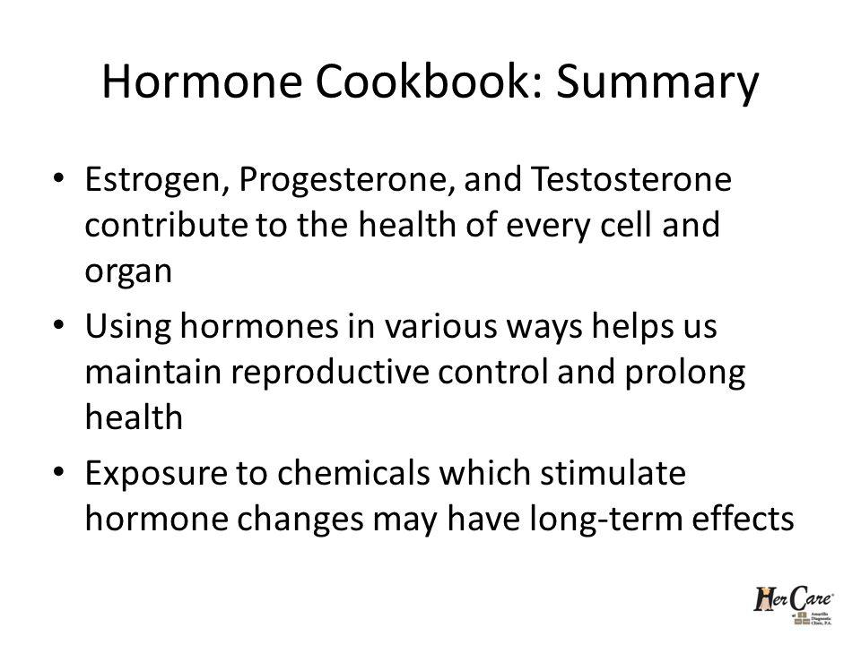 Hormone Cookbook: Summary Estrogen, Progesterone, and Testosterone contribute to the health of every cell and organ Using hormones in various ways hel