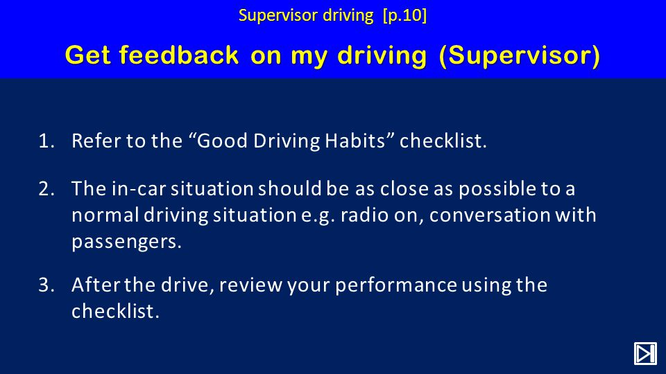 Get feedback on my driving (Supervisor) 1.Refer to the Good Driving Habits checklist.