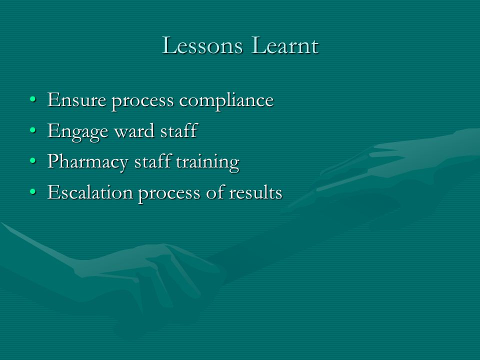 Lessons Learnt Ensure process complianceEnsure process compliance Engage ward staffEngage ward staff Pharmacy staff trainingPharmacy staff training Escalation process of resultsEscalation process of results