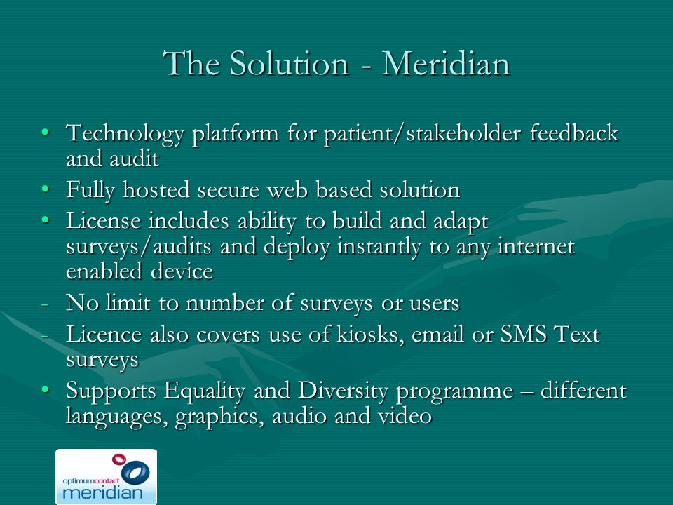 The Solution - Meridian Technology platform for patient/stakeholder feedback and auditTechnology platform for patient/stakeholder feedback and audit Fully hosted secure web based solutionFully hosted secure web based solution License includes ability to build and adapt surveys/audits and deploy instantly to any internet enabled deviceLicense includes ability to build and adapt surveys/audits and deploy instantly to any internet enabled device -No limit to number of surveys or users -Licence also covers use of kiosks, email or SMS Text surveys Supports Equality and Diversity programme – different languages, graphics, audio and videoSupports Equality and Diversity programme – different languages, graphics, audio and video