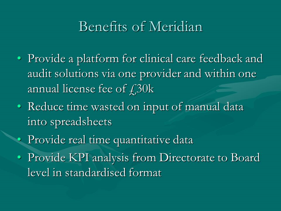 Benefits of Meridian Provide a platform for clinical care feedback and audit solutions via one provider and within one annual license fee of £30kProvide a platform for clinical care feedback and audit solutions via one provider and within one annual license fee of £30k Reduce time wasted on input of manual data into spreadsheetsReduce time wasted on input of manual data into spreadsheets Provide real time quantitative dataProvide real time quantitative data Provide KPI analysis from Directorate to Board level in standardised formatProvide KPI analysis from Directorate to Board level in standardised format