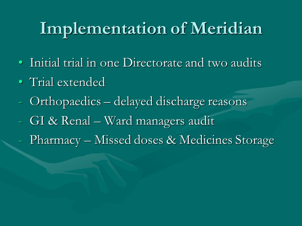 Implementation of Meridian Initial trial in one Directorate and two auditsInitial trial in one Directorate and two audits Trial extendedTrial extended -Orthopaedics – delayed discharge reasons -GI & Renal – Ward managers audit -Pharmacy – Missed doses & Medicines Storage