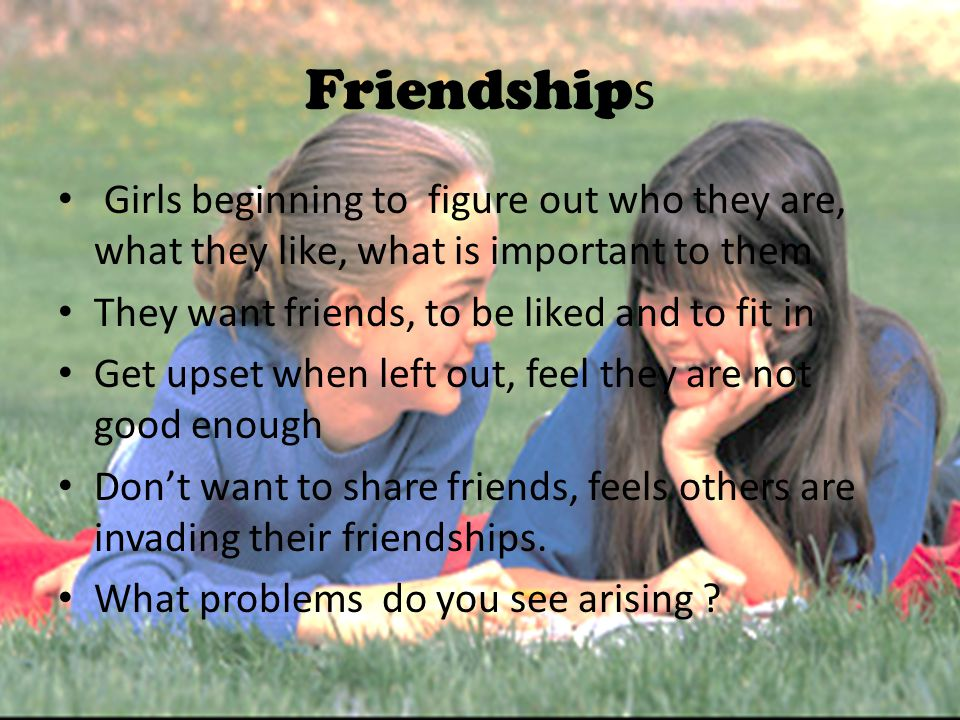 Friendship s Girls beginning to figure out who they are, what they like, what is important to them They want friends, to be liked and to fit in Get up