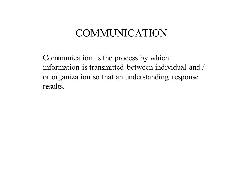 COMMUNICATION Communication is the process by which information is transmitted between individual and / or organization so that an understanding respo