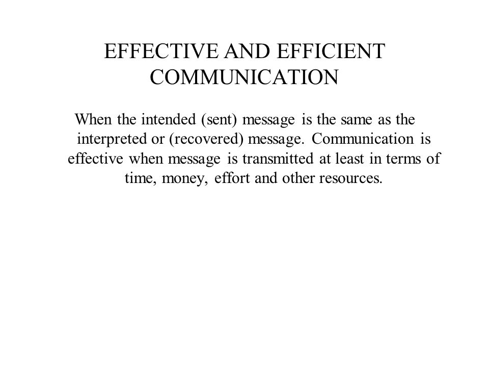 EFFECTIVE AND EFFICIENT COMMUNICATION When the intended (sent) message is the same as the interpreted or (recovered) message. Communication is effecti
