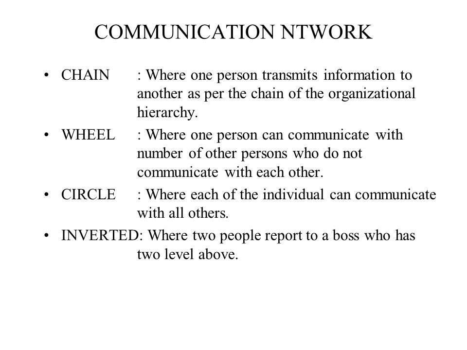 COMMUNICATION NTWORK CHAIN: Where one person transmits information to another as per the chain of the organizational hierarchy. WHEEL: Where one perso