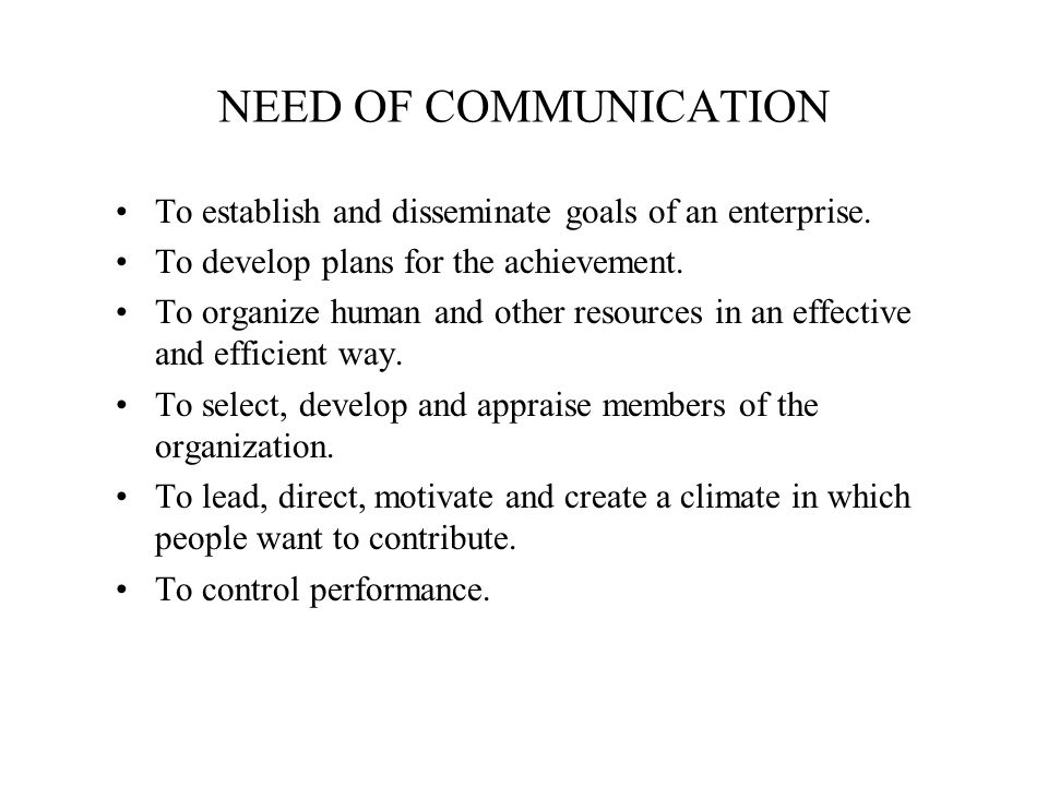 NEED OF COMMUNICATION To establish and disseminate goals of an enterprise. To develop plans for the achievement. To organize human and other resources