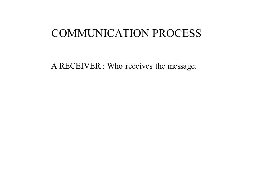 A RECEIVER : Who receives the message.