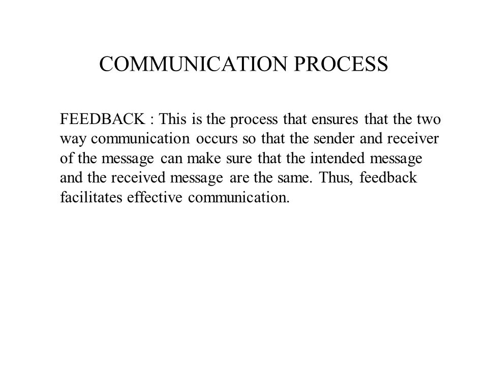 FEEDBACK : This is the process that ensures that the two way communication occurs so that the sender and receiver of the message can make sure that th