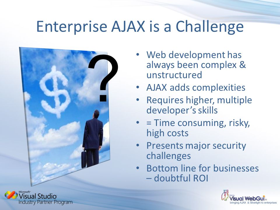 Enterprise AJAX is a Challenge Web development has always been complex & unstructured AJAX adds complexities Requires higher, multiple developers skills = Time consuming, risky, high costs Presents major security challenges Bottom line for businesses – doubtful ROI